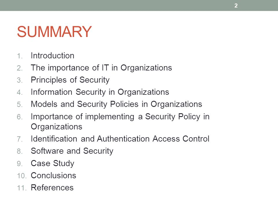 "an introduction to the importance of security in organizations Security policy benefits minimizes risk of data leak or loss protects the organization from ""malicious"" external and internal users sets guidelines, best practices of use, and ensures proper compliance announces internally and externally that information is an asset, the property of the organization, and is to be protected from unauthorized access, modification, disclosure, and destruction promotes proactive stance for the organization when legal issues arise."