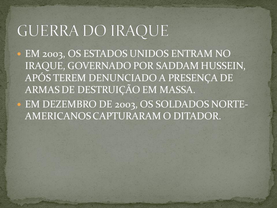 EM 2003, OS ESTADOS UNIDOS ENTRAM NO IRAQUE, GOVERNADO POR SADDAM HUSSEIN, APÓS TEREM DENUNCIADO A PRESENÇA DE ARMAS DE DESTRUIÇÃO EM MASSA.
