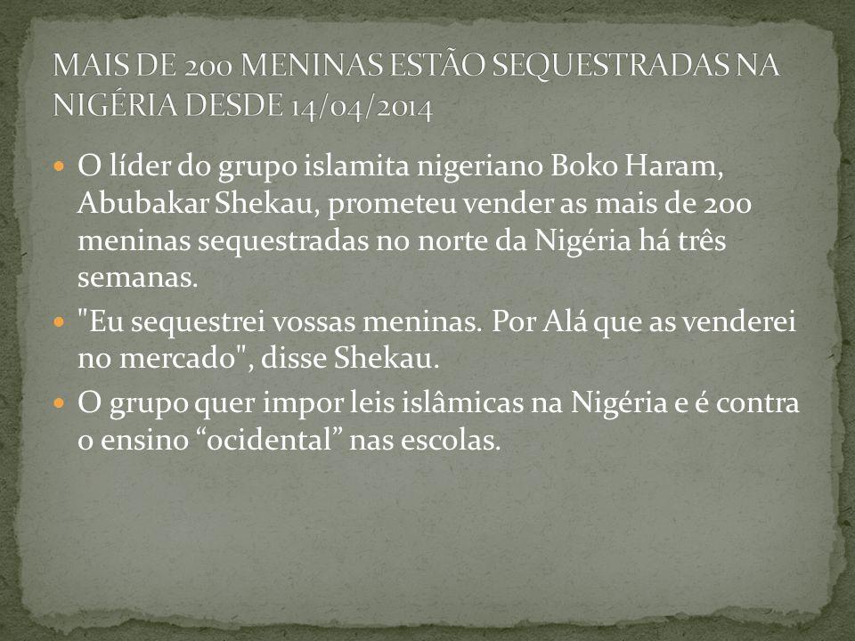 O líder do grupo islamita nigeriano Boko Haram, Abubakar Shekau, prometeu vender as mais de 200 meninas sequestradas no norte da Nigéria há três semanas.