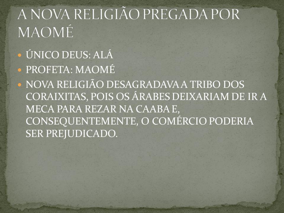 ÚNICO DEUS: ALÁ PROFETA: MAOMÉ NOVA RELIGIÃO DESAGRADAVA A TRIBO DOS CORAIXITAS, POIS OS ÁRABES DEIXARIAM DE IR A MECA PARA REZAR NA CAABA E, CONSEQUENTEMENTE, O COMÉRCIO PODERIA SER PREJUDICADO.