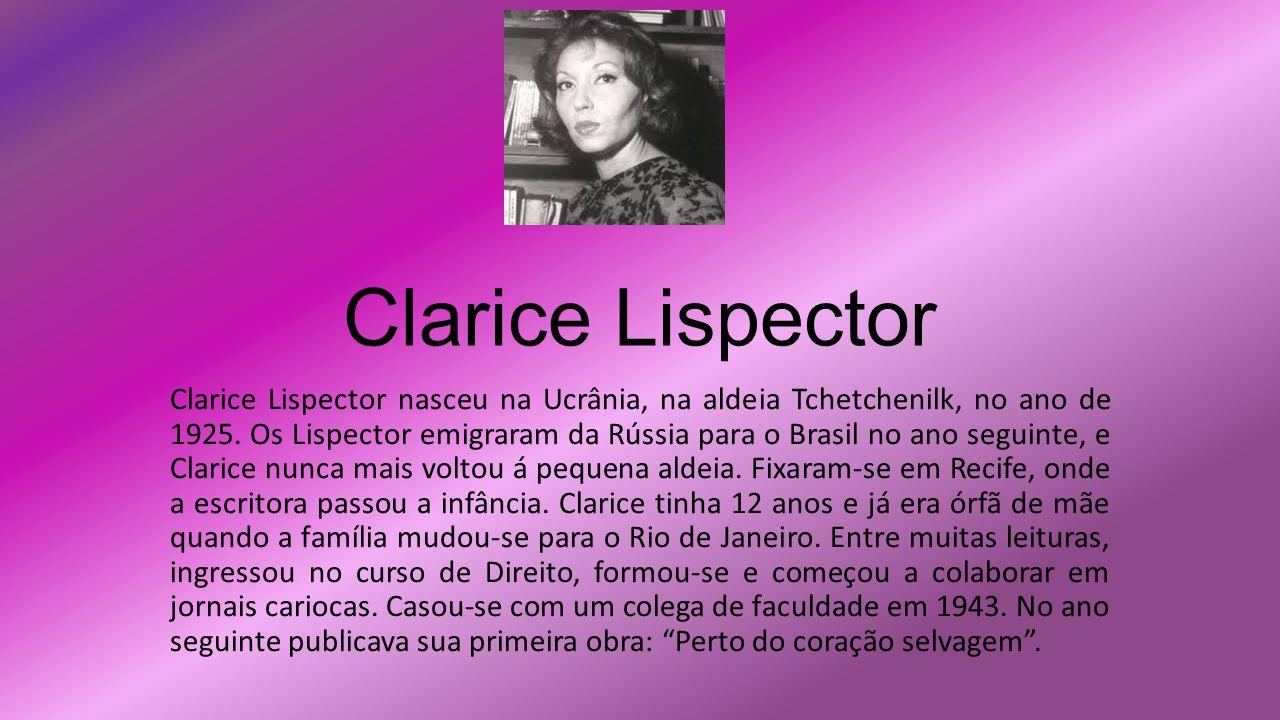 Clarice Lispector Clarice Lispector nasceu na Ucrânia, na aldeia Tchetchenilk, no ano de 1925. Os Lispector emigraram da Rússia para o Brasil no ano s