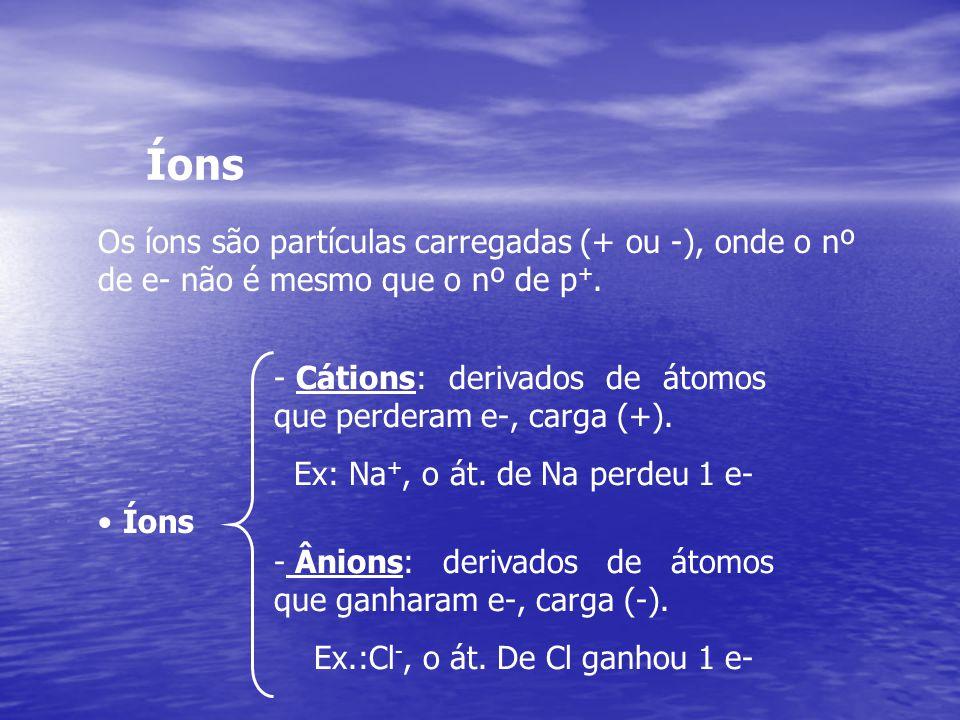 Íons - Cátions: derivados de átomos que perderam e-, carga (+). Ex: Na +, o át. de Na perdeu 1 e- - Ânions: derivados de átomos que ganharam e-, carga