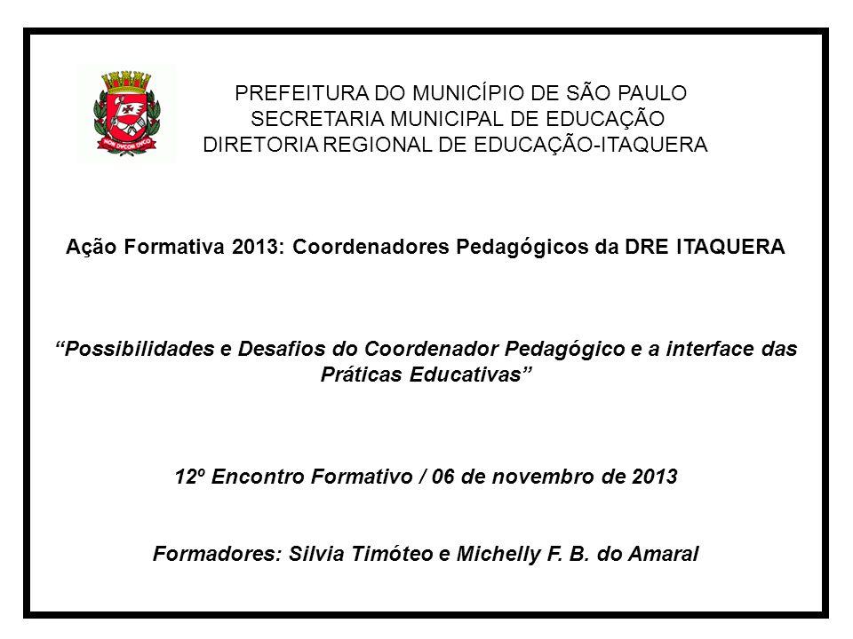 PREFEITURA DO MUNICÍPIO DE SÃO PAULO SECRETARIA MUNICIPAL DE EDUCAÇÃO DIRETORIA REGIONAL DE EDUCAÇÃO-ITAQUERA Ação Formativa 2013: Coordenadores Pedagógicos da DRE ITAQUERA Possibilidades e Desafios do Coordenador Pedagógico e a interface das Práticas Educativas 12º Encontro Formativo / 06 de novembro de 2013 Formadores: Silvia Timóteo e Michelly F.