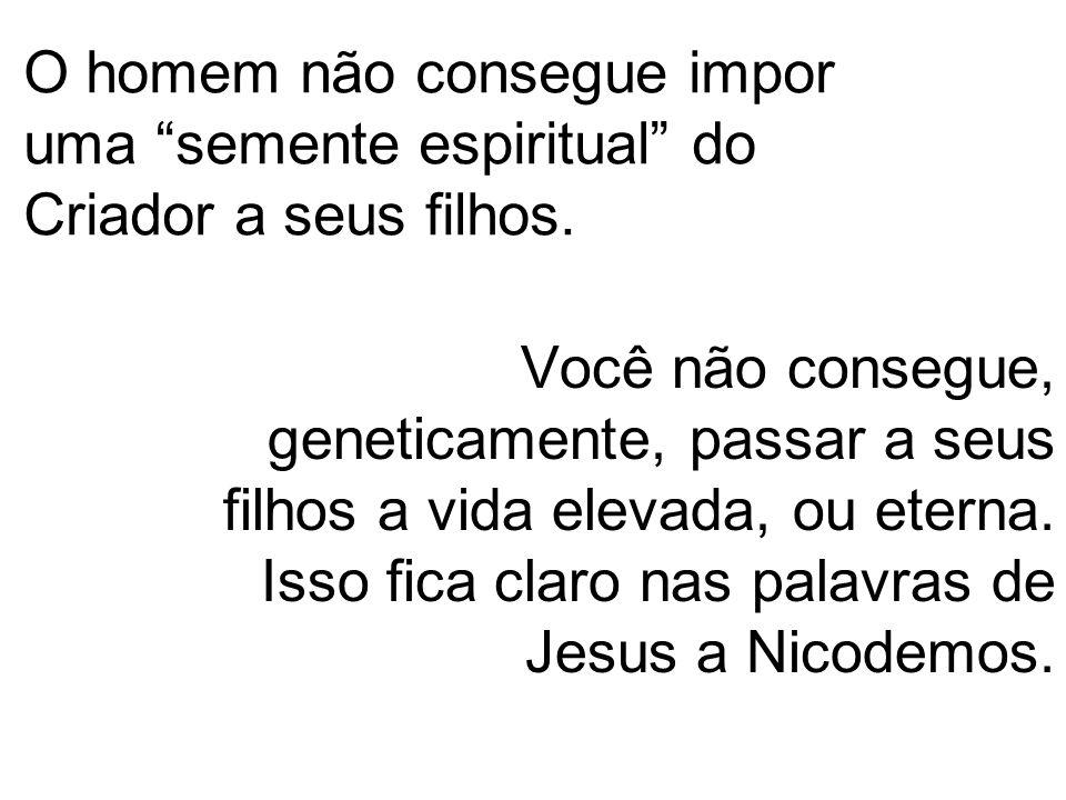 """O homem não consegue impor uma """"semente espiritual"""" do Criador a seus filhos. Você não consegue, geneticamente, passar a seus filhos a vida elevada, o"""