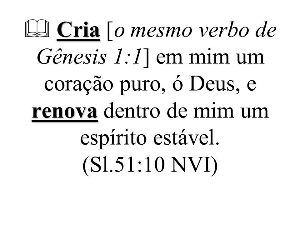 Cria renova  Cria [o mesmo verbo de Gênesis 1:1] em mim um coração puro, ó Deus, e renova dentro de mim um espírito estável. (Sl.51:10 NVI)