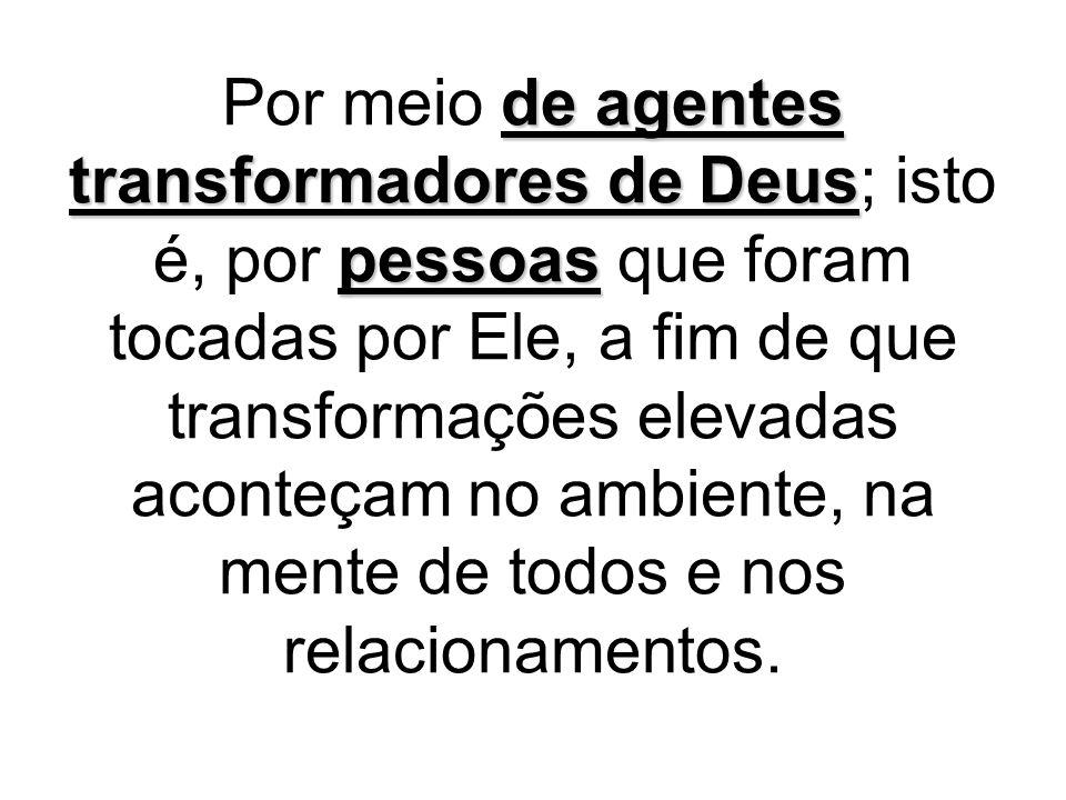 de agentes transformadores de Deus pessoas Por meio de agentes transformadores de Deus; isto é, por pessoas que foram tocadas por Ele, a fim de que tr