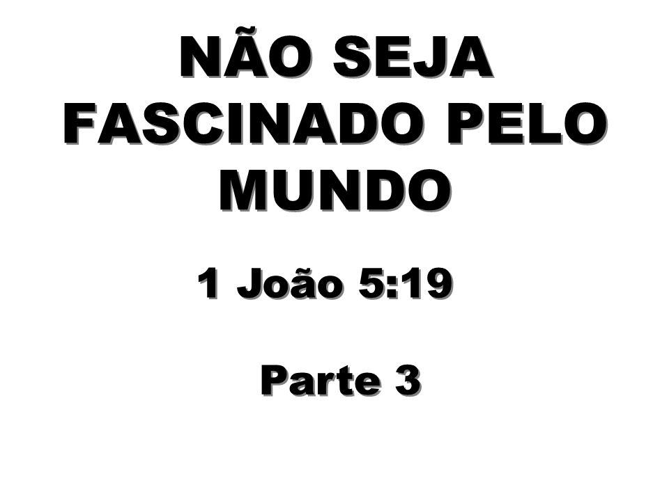 NÃO SEJA FASCINADO PELO MUNDO Parte 3 1 João 5:19