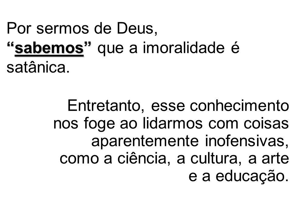 """""""sabemos"""" Por sermos de Deus, """"sabemos"""" que a imoralidade é satânica. Entretanto, esse conhecimento nos foge ao lidarmos com coisas aparentemente inof"""