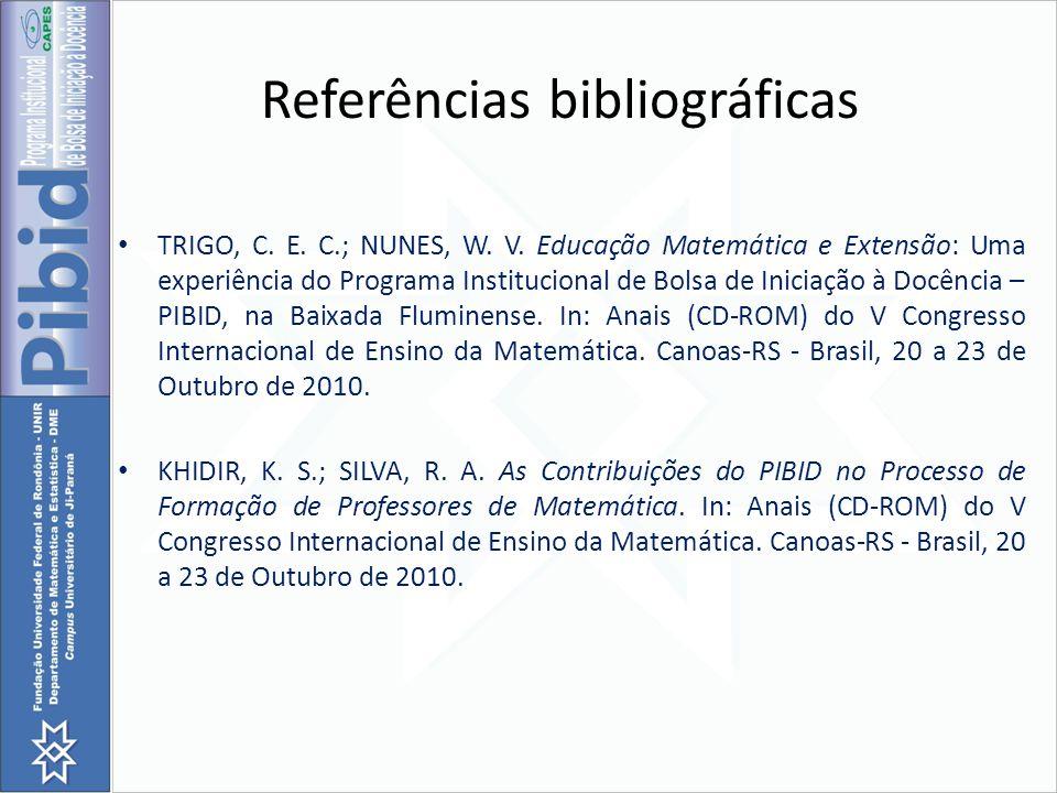 Referências bibliográficas TRIGO, C. E. C.; NUNES, W. V. Educação Matemática e Extensão: Uma experiência do Programa Institucional de Bolsa de Iniciaç