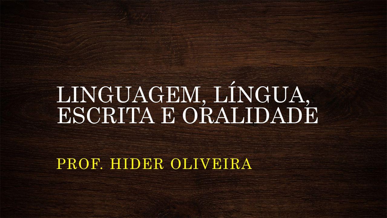 LINGUAGEM, LÍNGUA, ESCRITA E ORALIDADE PROF. HIDER OLIVEIRA
