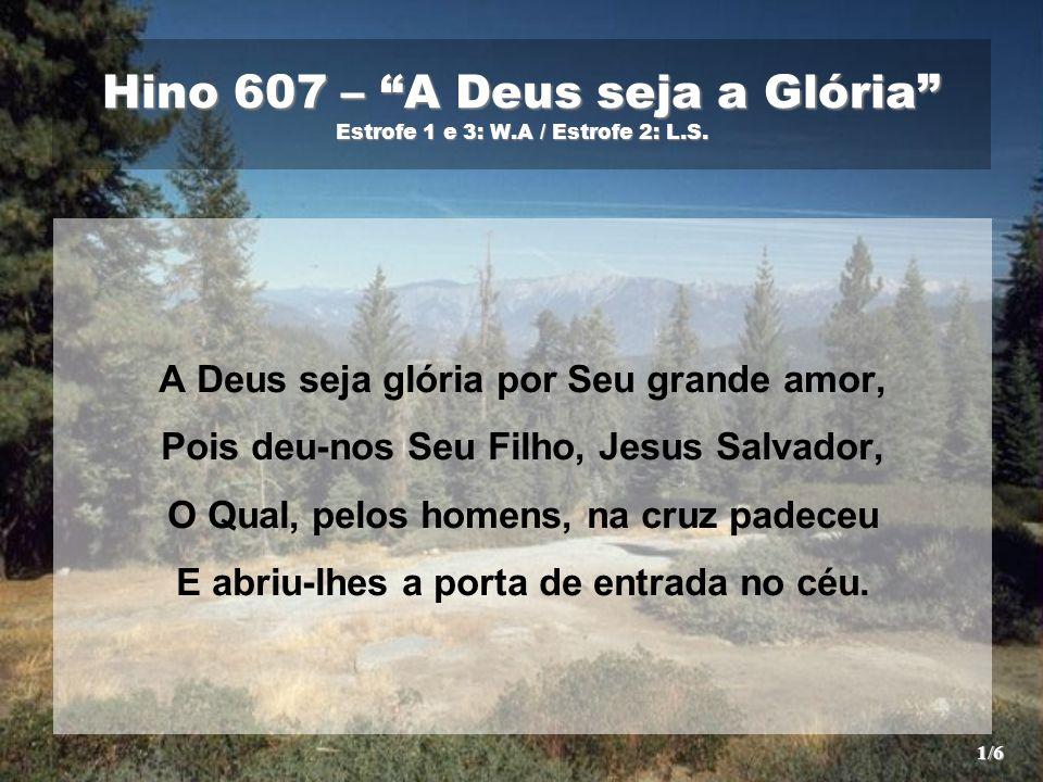 """Hino 607 – """"A Deus seja a Glória"""" Estrofe 1 e 3: W.A / Estrofe 2: L.S. A Deus seja glória por Seu grande amor, Pois deu-nos Seu Filho, Jesus Salvador,"""