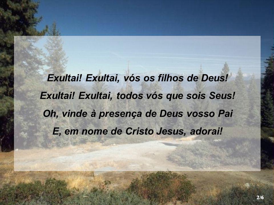 Exultai! Exultai, vós os filhos de Deus! Exultai! Exultai, todos vós que sois Seus! Oh, vinde à presença de Deus vosso Pai E, em nome de Cristo Jesus,