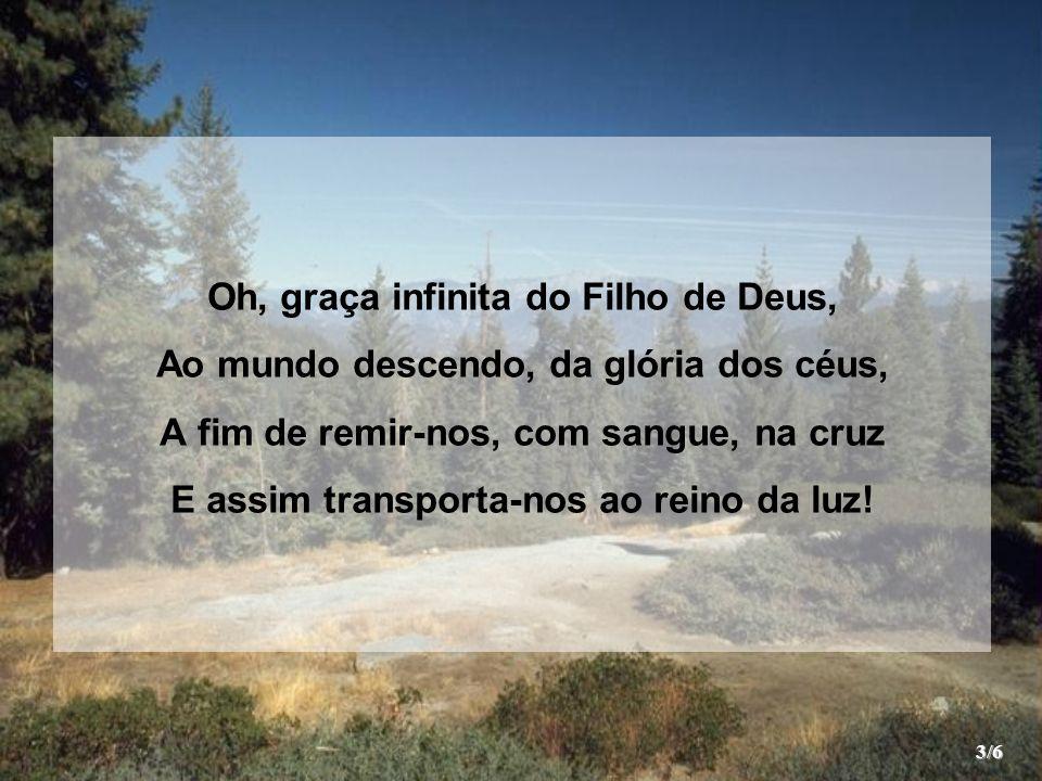 Oh, graça infinita do Filho de Deus, Ao mundo descendo, da glória dos céus, A fim de remir-nos, com sangue, na cruz E assim transporta-nos ao reino da