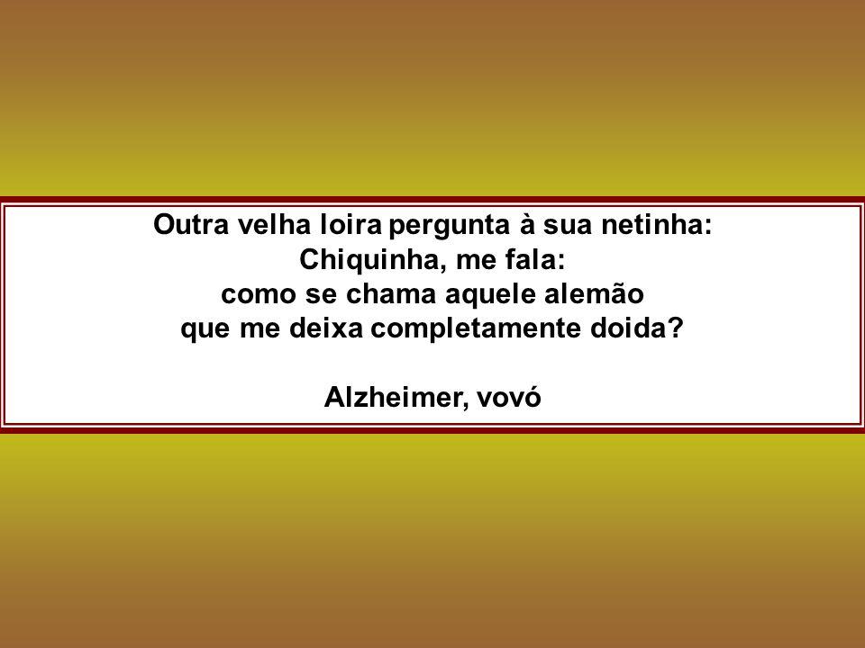 Outra velha loira pergunta à sua netinha: Chiquinha, me fala: como se chama aquele alemão que me deixa completamente doida? Alzheimer, vovó