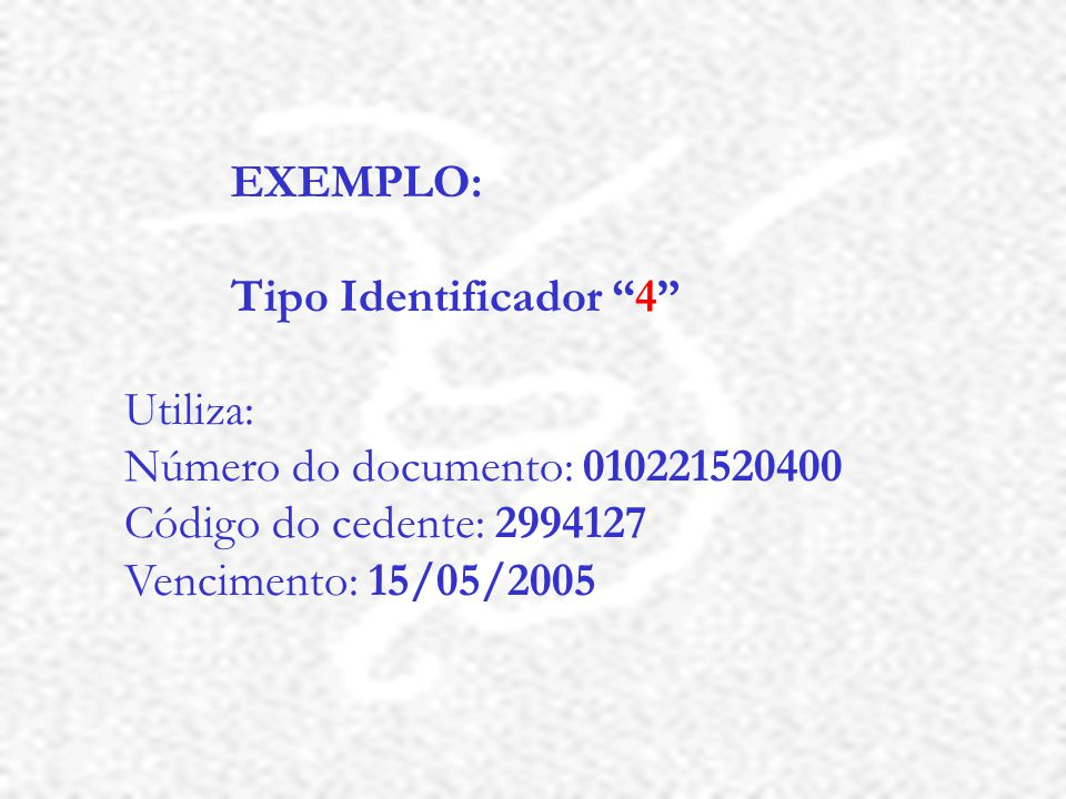EXEMPLO: Tipo Identificador 4 Utiliza: Número do documento: 010221520400 Código do cedente: 2994127 Vencimento: 15/05/2005