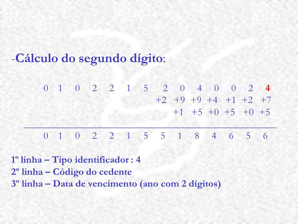 -Cálculo do segundo dígito: 0 1 0 2 2 1 5 2 0 4 0 0 2 4 +2 +9 +9 +4 +1 +2 +7 +1 +5 +0 +5 +0 +5 ___________________________________________________ 0 1 0 2 2 1 5 5 1 8 4 6 5 6 1º linha – Tipo identificador : 4 2º linha – Código do cedente 3º linha – Data de vencimento (ano com 2 dígitos)