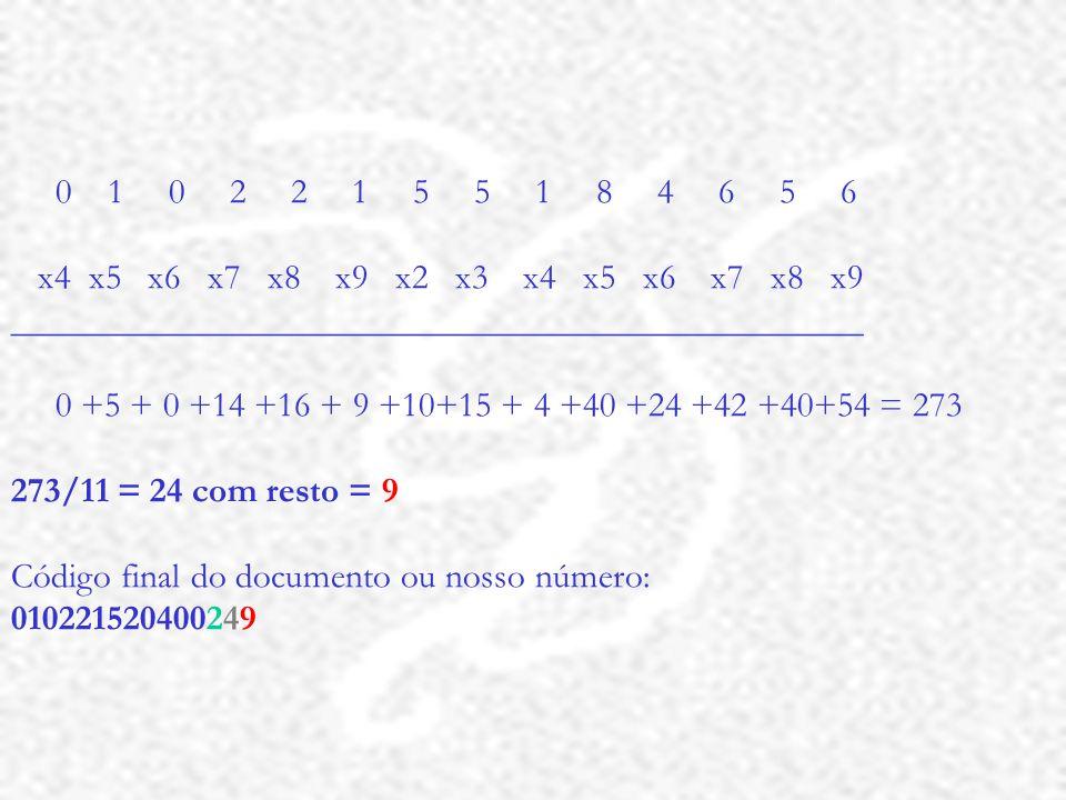 0 1 0 2 2 1 5 5 1 8 4 6 5 6 x4 x5 x6 x7 x8 x9 x2 x3 x4 x5 x6 x7 x8 x9 ________________________________________________ 0 +5 + 0 +14 +16 + 9 +10+15 + 4 +40 +24 +42 +40+54 = 273 273/11 = 24 com resto = 9 Código final do documento ou nosso número: 010221520400249