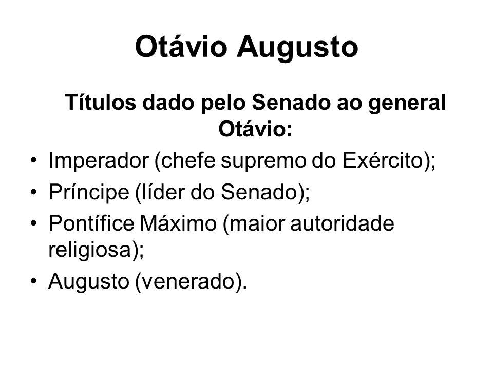 Otávio Augusto Títulos dado pelo Senado ao general Otávio: Imperador (chefe supremo do Exército); Príncipe (líder do Senado); Pontífice Máximo (maior