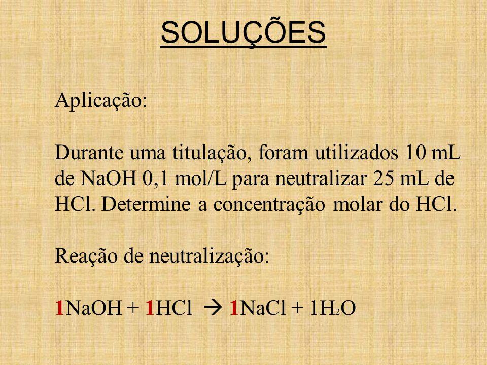 SOLUÇÕES Aplicação: Durante uma titulação, foram utilizados 10 mL de NaOH 0,1 mol/L para neutralizar 25 mL de HCl. Determine a concentração molar do H