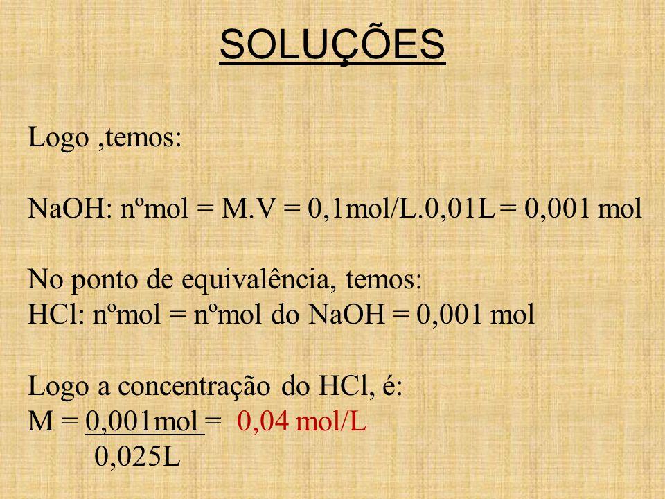 SOLUÇÕES Logo,temos: NaOH: nºmol = M.V = 0,1mol/L.0,01L = 0,001 mol No ponto de equivalência, temos: HCl: nºmol = nºmol do NaOH = 0,001 mol Logo a con