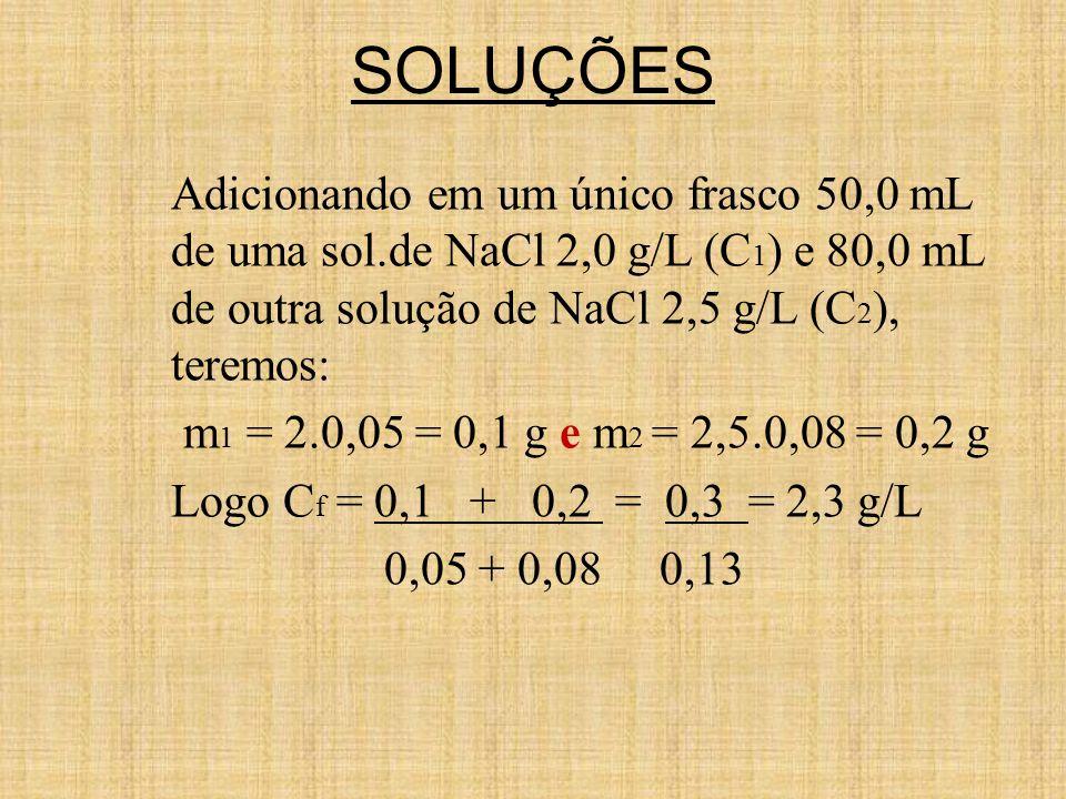 SOLUÇÕES Adicionando em um único frasco 50,0 mL de uma sol.de NaCl 2,0 g/L (C 1 ) e 80,0 mL de outra solução de NaCl 2,5 g/L (C 2 ), teremos: m 1 = 2.