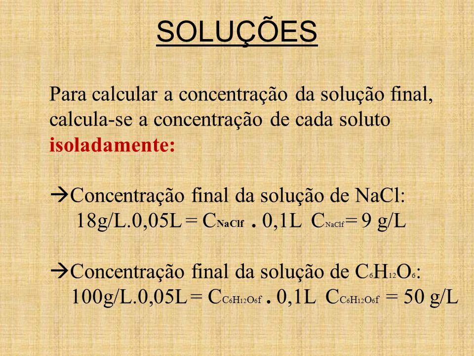 SOLUÇÕES Para calcular a concentração da solução final, calcula-se a concentração de cada soluto isoladamente:  Concentração final da solução de NaCl