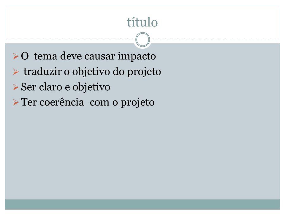 título  O tema deve causar impacto  traduzir o objetivo do projeto  Ser claro e objetivo  Ter coerência com o projeto