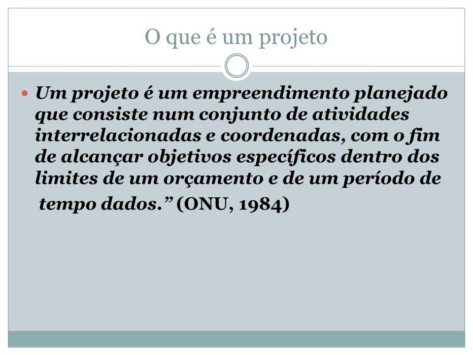 O que é um projeto Um projeto é um empreendimento planejado que consiste num conjunto de atividades interrelacionadas e coordenadas, com o fim de alcançar objetivos específicos dentro dos limites de um orçamento e de um período de tempo dados. (ONU, 1984)