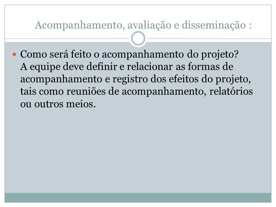Acompanhamento, avaliação e disseminação : Como será feito o acompanhamento do projeto.