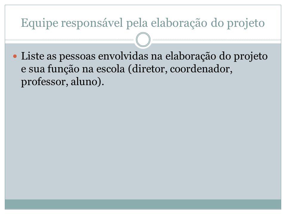 Equipe responsável pela elaboração do projeto Liste as pessoas envolvidas na elaboração do projeto e sua função na escola (diretor, coordenador, professor, aluno).