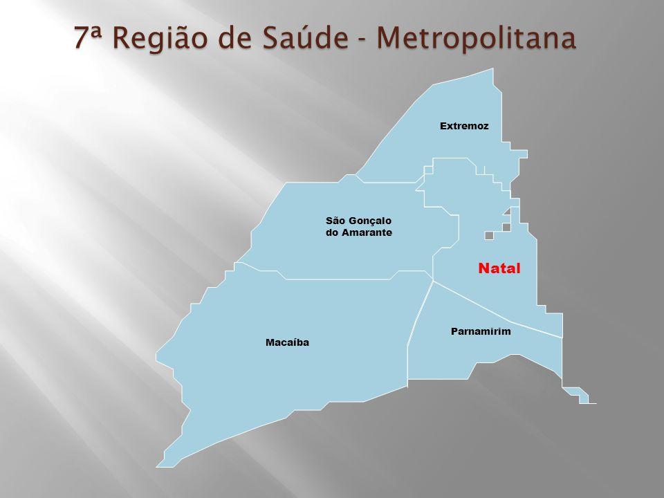 7ª Região de Saúde - Metropolitana Natal Parnamirim Macaíba São Gonçalo do Amarante Extremoz