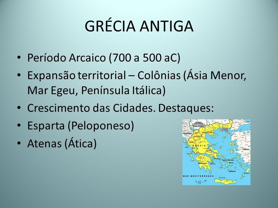 GRÉCIA ANTIGA Período Arcaico (700 a 500 aC) Expansão territorial – Colônias (Ásia Menor, Mar Egeu, Península Itálica) Crescimento das Cidades. Destaq