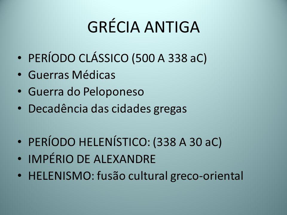 GRÉCIA ANTIGA PERÍODO CLÁSSICO (500 A 338 aC) Guerras Médicas Guerra do Peloponeso Decadência das cidades gregas PERÍODO HELENÍSTICO: (338 A 30 aC) IM