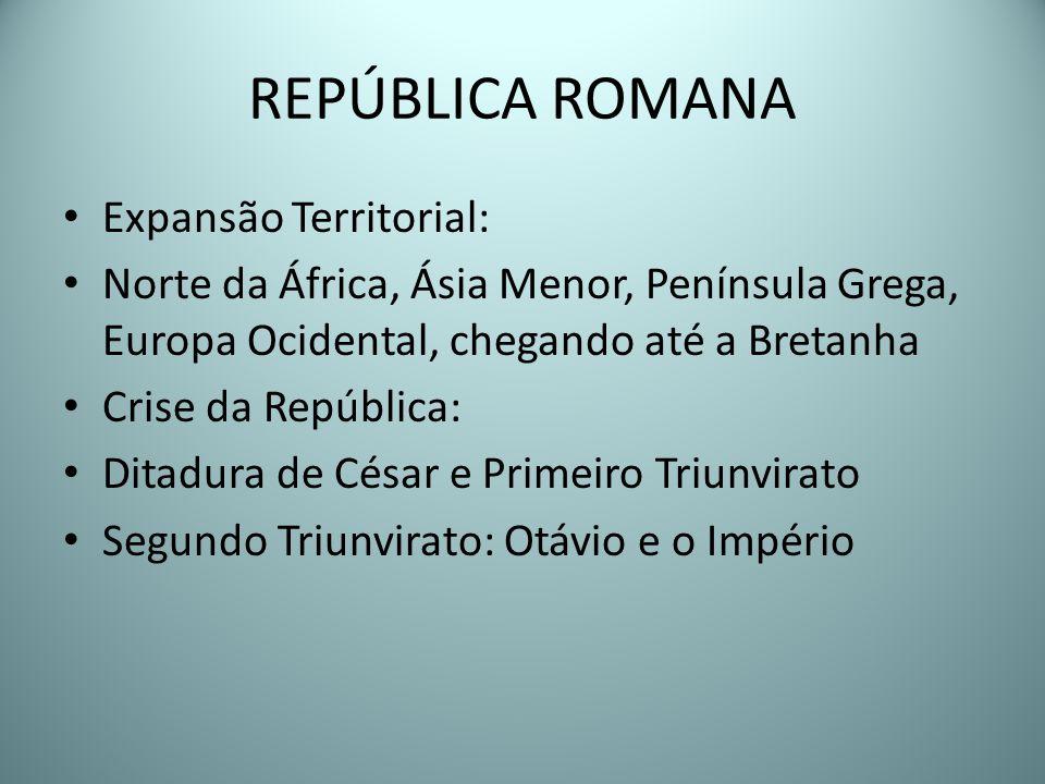 REPÚBLICA ROMANA Expansão Territorial: Norte da África, Ásia Menor, Península Grega, Europa Ocidental, chegando até a Bretanha Crise da República: Dit
