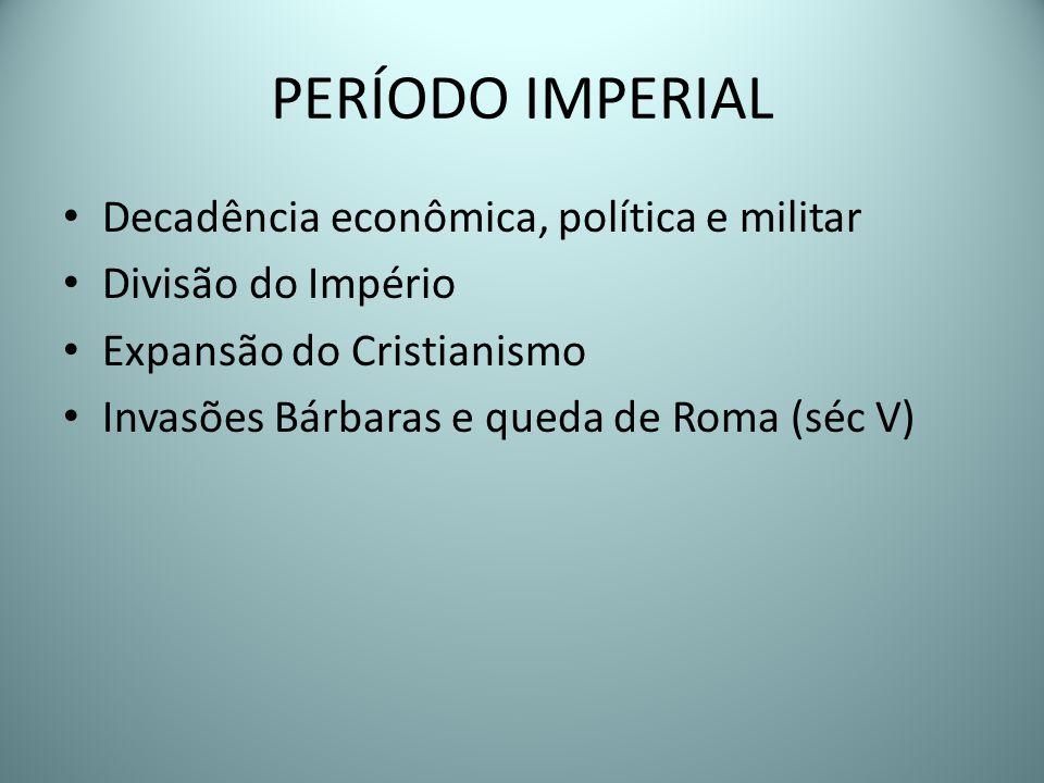 PERÍODO IMPERIAL Decadência econômica, política e militar Divisão do Império Expansão do Cristianismo Invasões Bárbaras e queda de Roma (séc V)
