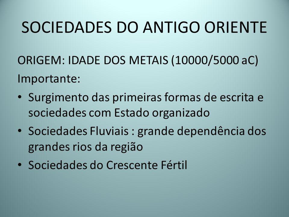 SOCIEDADES DO ANTIGO ORIENTE ORIGEM: IDADE DOS METAIS (10000/5000 aC) Importante: Surgimento das primeiras formas de escrita e sociedades com Estado o