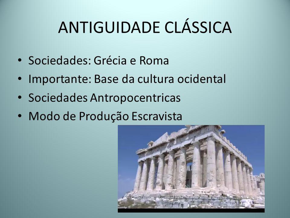 ANTIGUIDADE CLÁSSICA Sociedades: Grécia e Roma Importante: Base da cultura ocidental Sociedades Antropocentricas Modo de Produção Escravista