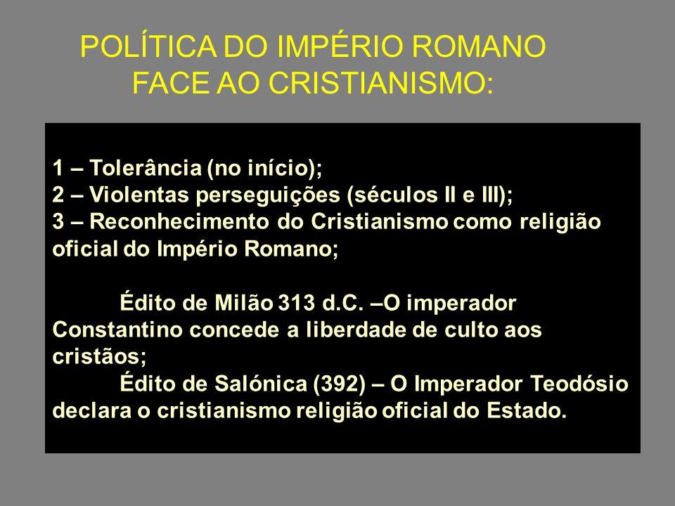 POLÍTICA DO IMPÉRIO ROMANO FACE AO CRISTIANISMO: 1 – Tolerância (no início); 2 – Violentas perseguições (séculos II e III); 3 – Reconhecimento do Cris