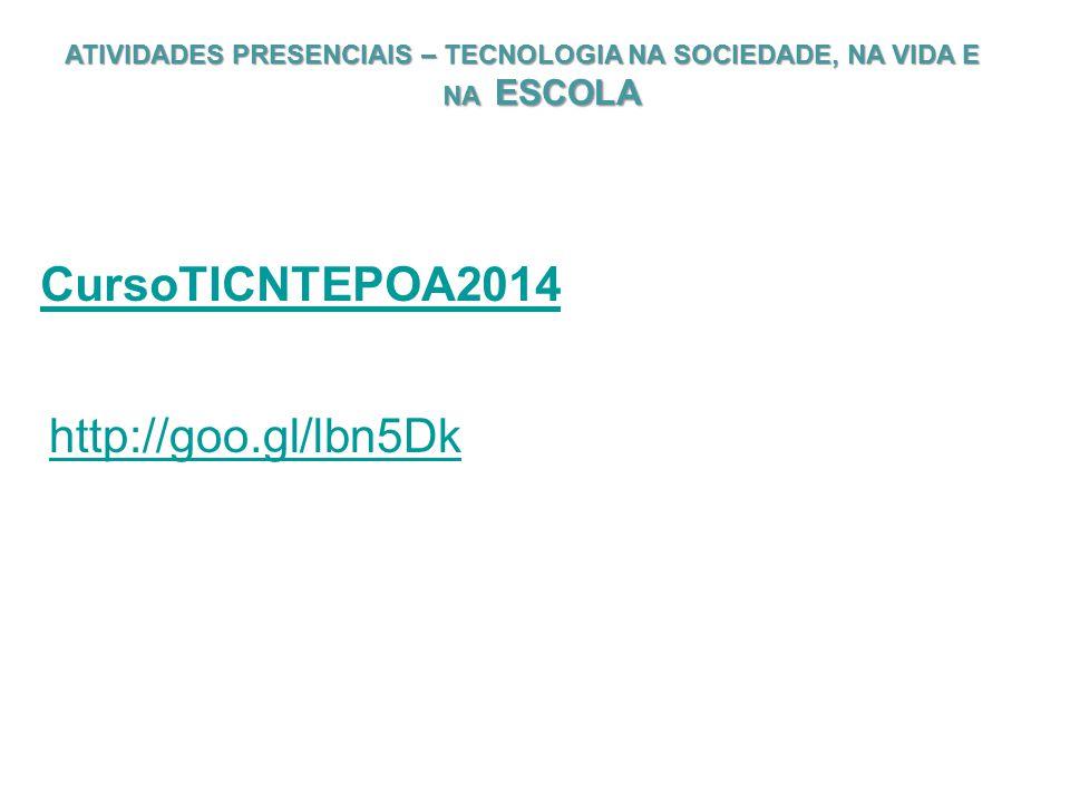 ATIVIDADES PRESENCIAIS – TECNOLOGIA NA SOCIEDADE, NA VIDA E NA ESCOLA http://goo.gl/lbn5Dk CursoTICNTEPOA2014