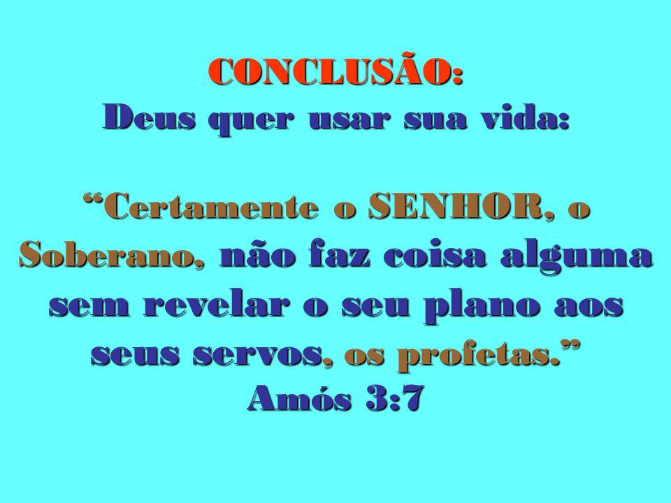 CONCLUSÃO: Deus quer usar sua vida: Certamente o SENHOR, o Soberano, não faz coisa alguma sem revelar o seu plano aos seus servos, os profetas. Amós 3:7