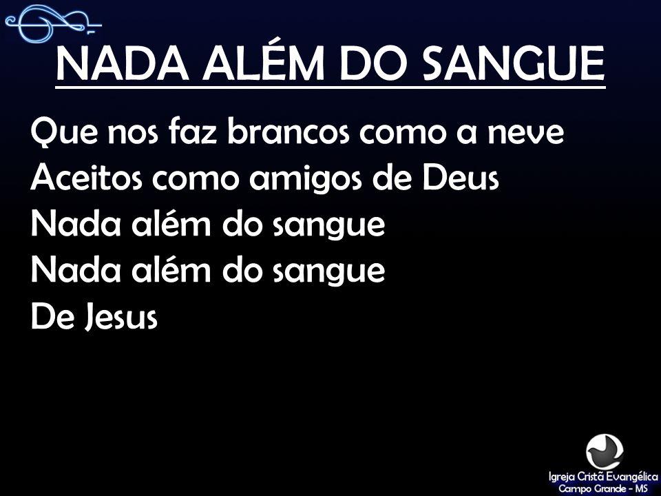 NADA ALÉM DO SANGUE Que nos faz brancos como a neve Aceitos como amigos de Deus Nada além do sangue De Jesus