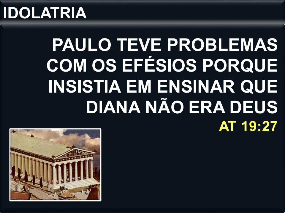 PAULO TEVE PROBLEMAS COM OS EFÉSIOS PORQUE INSISTIA EM ENSINAR QUE DIANA NÃO ERA DEUS AT 19:27 IDOLATRIA
