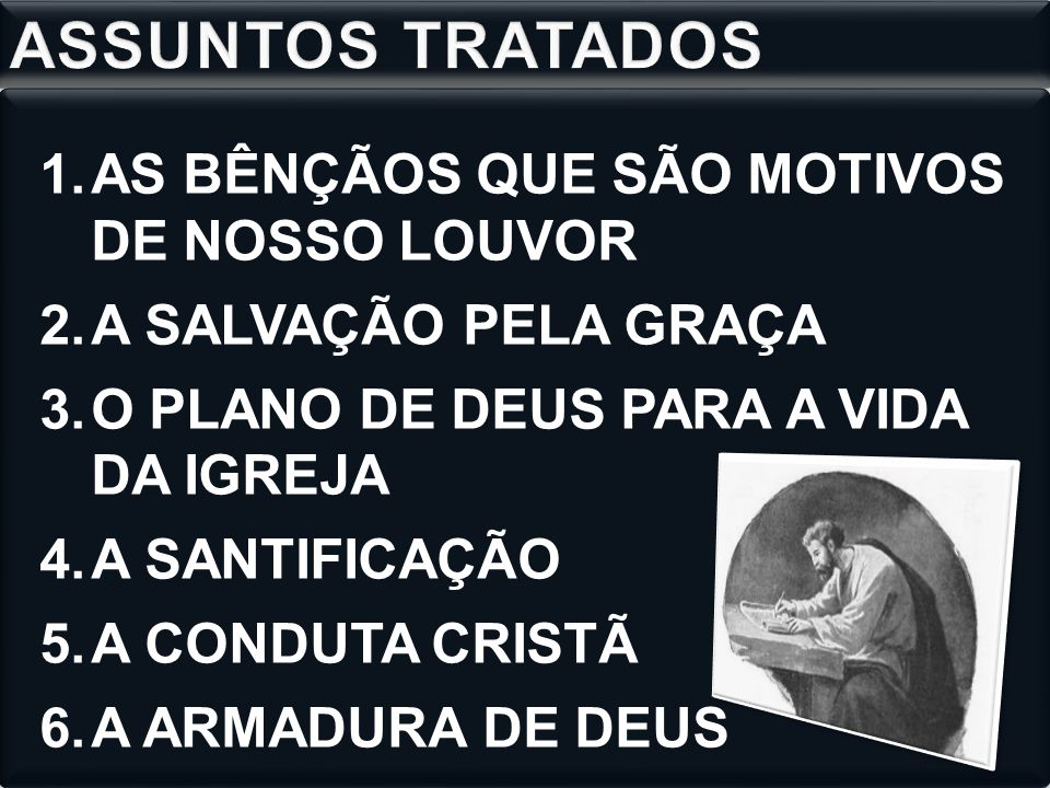 1.AS BÊNÇÃOS QUE SÃO MOTIVOS DE NOSSO LOUVOR 2.A SALVAÇÃO PELA GRAÇA 3.O PLANO DE DEUS PARA A VIDA DA IGREJA 4.A SANTIFICAÇÃO 5.A CONDUTA CRISTÃ 6.A A
