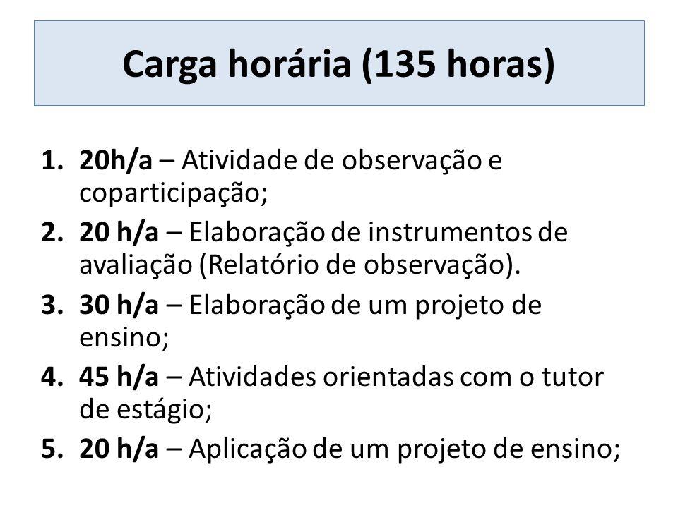 Carga horária (135 horas) 1.20h/a – Atividade de observação e coparticipação; 2.20 h/a – Elaboração de instrumentos de avaliação (Relatório de observação).
