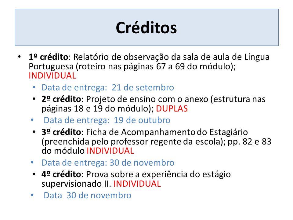 Créditos 1º crédito: Relatório de observação da sala de aula de Língua Portuguesa (roteiro nas páginas 67 a 69 do módulo); INDIVIDUAL Data de entrega: 21 de setembro 2º crédito: Projeto de ensino com o anexo (estrutura nas páginas 18 e 19 do módulo); DUPLAS Data de entrega: 19 de outubro 3º crédito: Ficha de Acompanhamento do Estagiário (preenchida pelo professor regente da escola); pp.