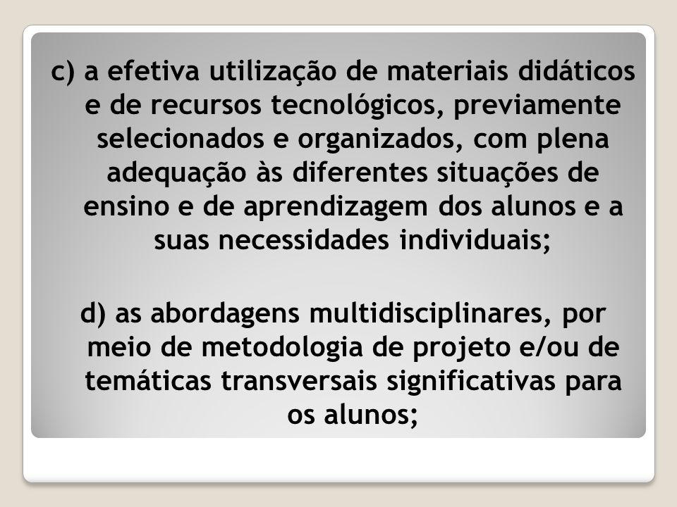 c) a efetiva utilização de materiais didáticos e de recursos tecnológicos, previamente selecionados e organizados, com plena adequação às diferentes s
