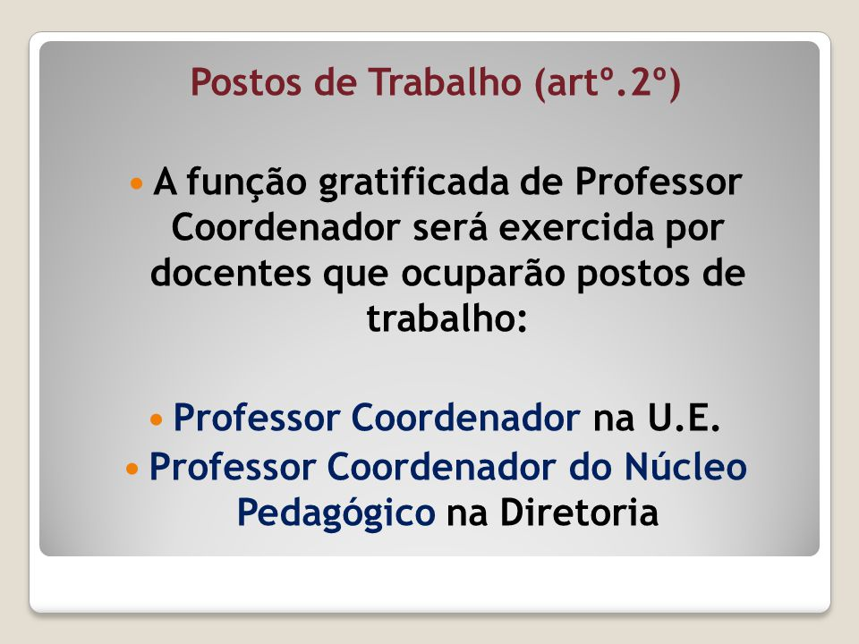 Postos de Trabalho (artº.2º) A função gratificada de Professor Coordenador será exercida por docentes que ocuparão postos de trabalho: Professor Coord