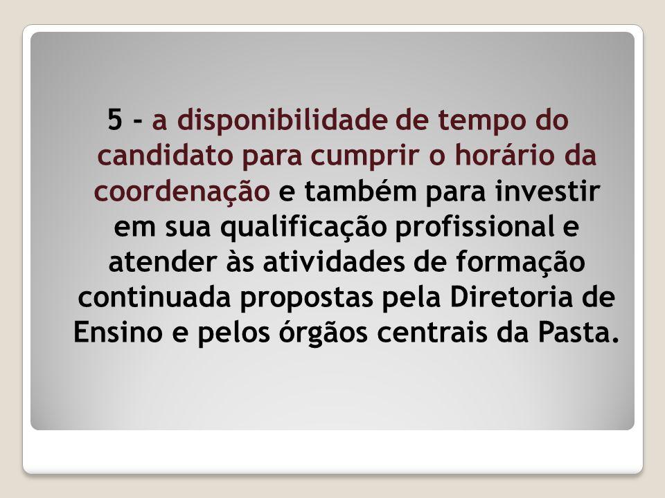5 - a disponibilidade de tempo do candidato para cumprir o horário da coordenação e também para investir em sua qualificação profissional e atender às
