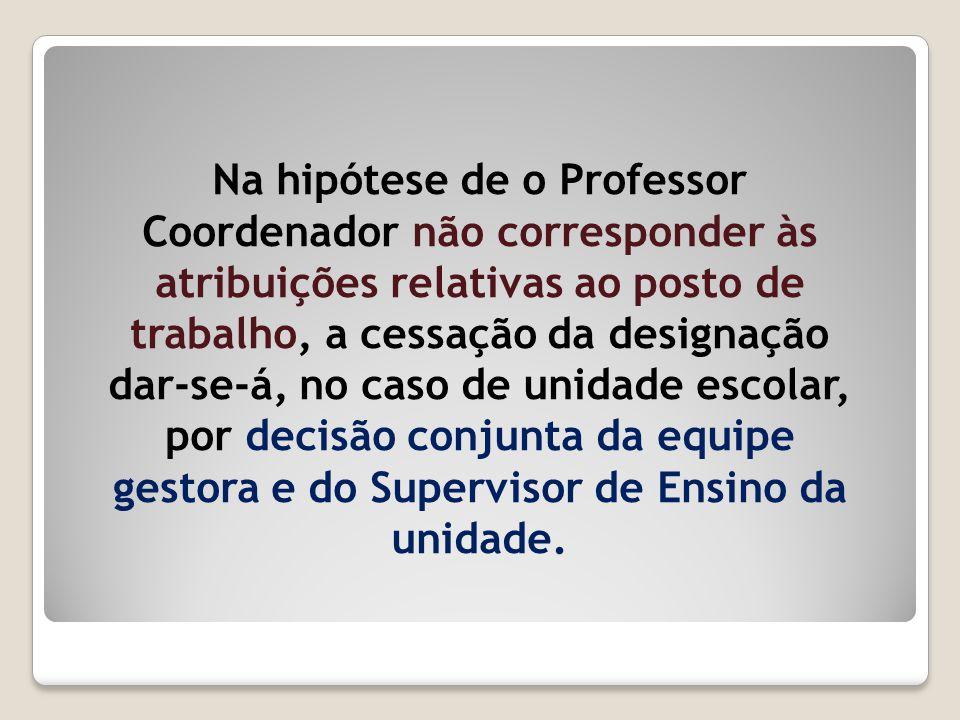 Na hipótese de o Professor Coordenador não corresponder às atribuições relativas ao posto de trabalho, a cessação da designação dar-se-á, no caso de u