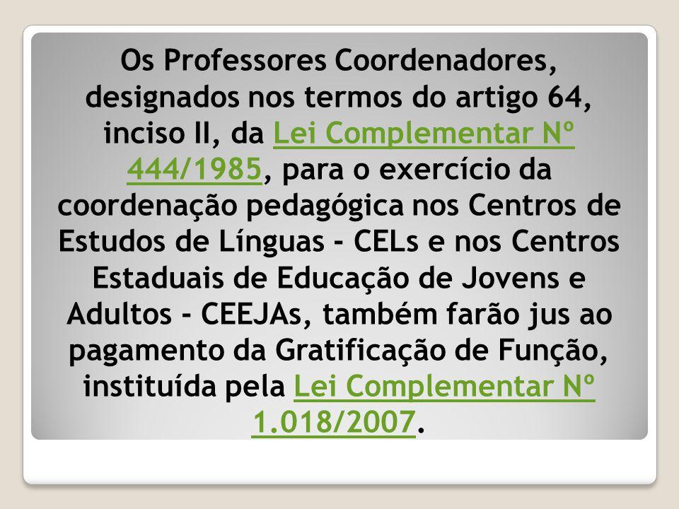 Os Professores Coordenadores, designados nos termos do artigo 64, inciso II, da Lei Complementar Nº 444/1985, para o exercício da coordenação pedagógi